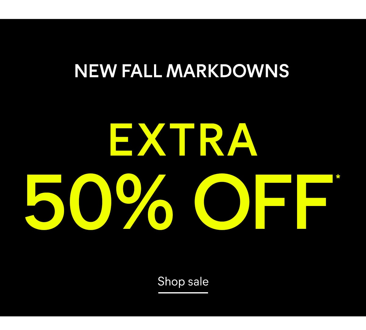 NEW FALL MARKDOWNS Extra 50% OFF