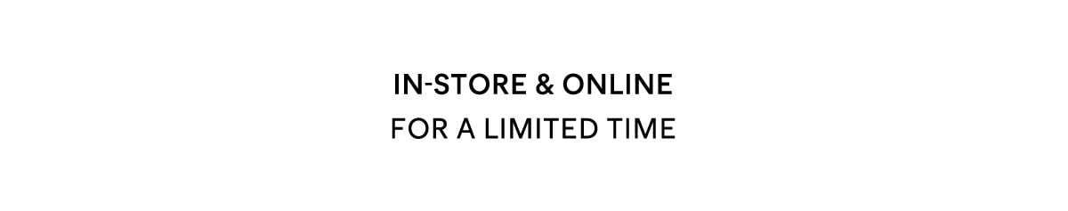In-Store and Online only FOR A LIMITED TIME