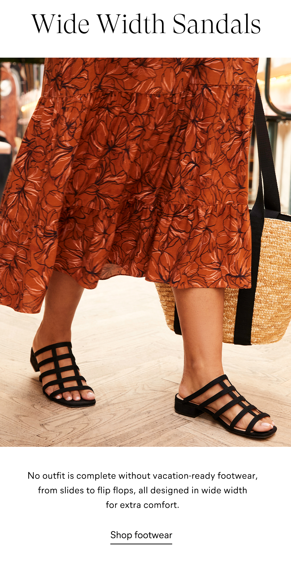 Wide Width Sandals No outfit is complete without vacation-ready footwear, from slides to flip flops, all designed in wide width for extra comfort. Caged Open Toe Sandal $59 Shop footwear >