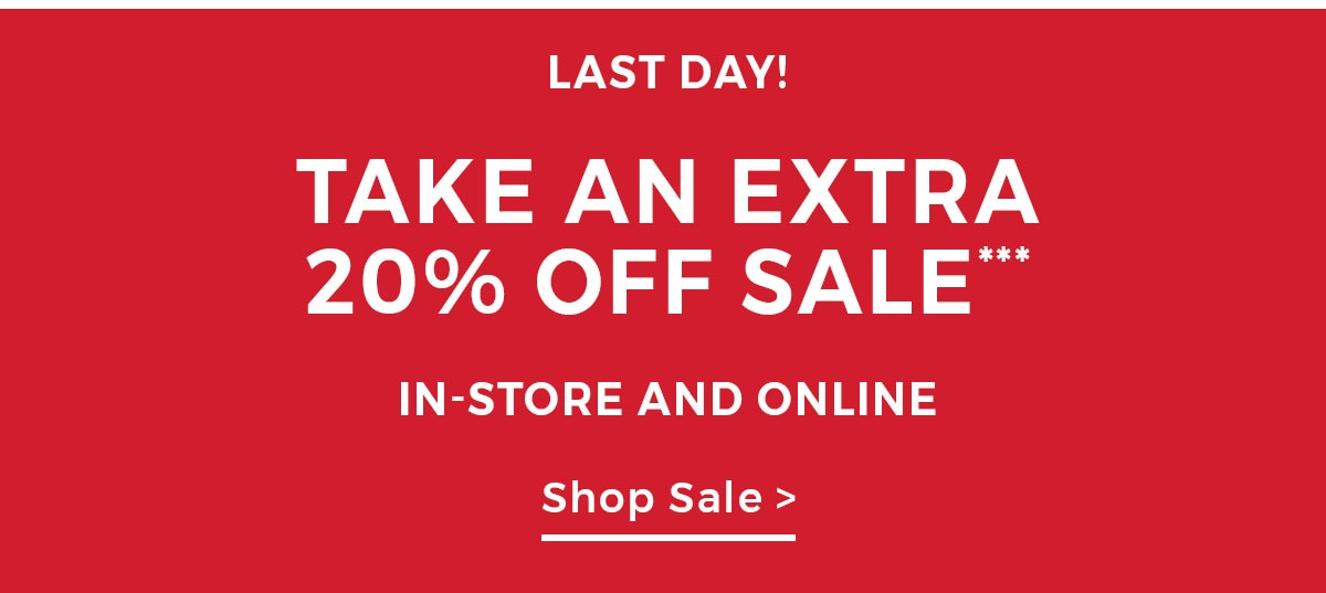 Last day! TAKE AN EXTRA 20% OFF SALE In-store and online CTA: Shop sale