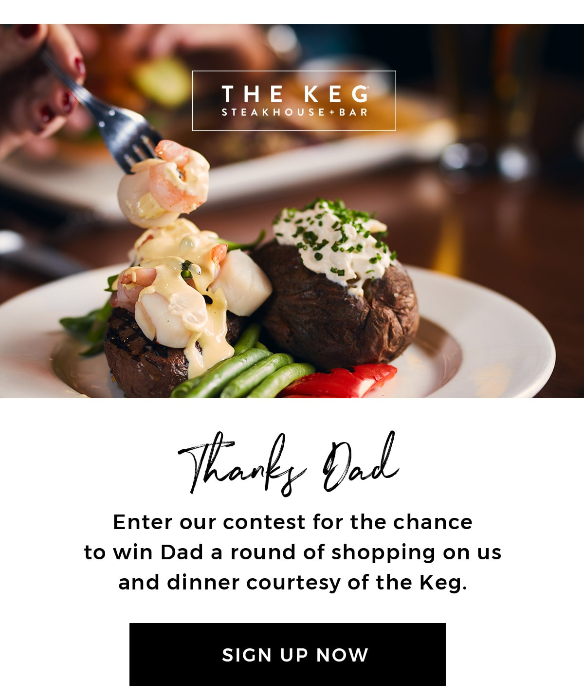 Spoiling him on his big day has never been so easy. Enter our contest for the chance to win Dad a round of shopping on us, and dinner courtesy of our partners at the Keg. SIGN UP NOW