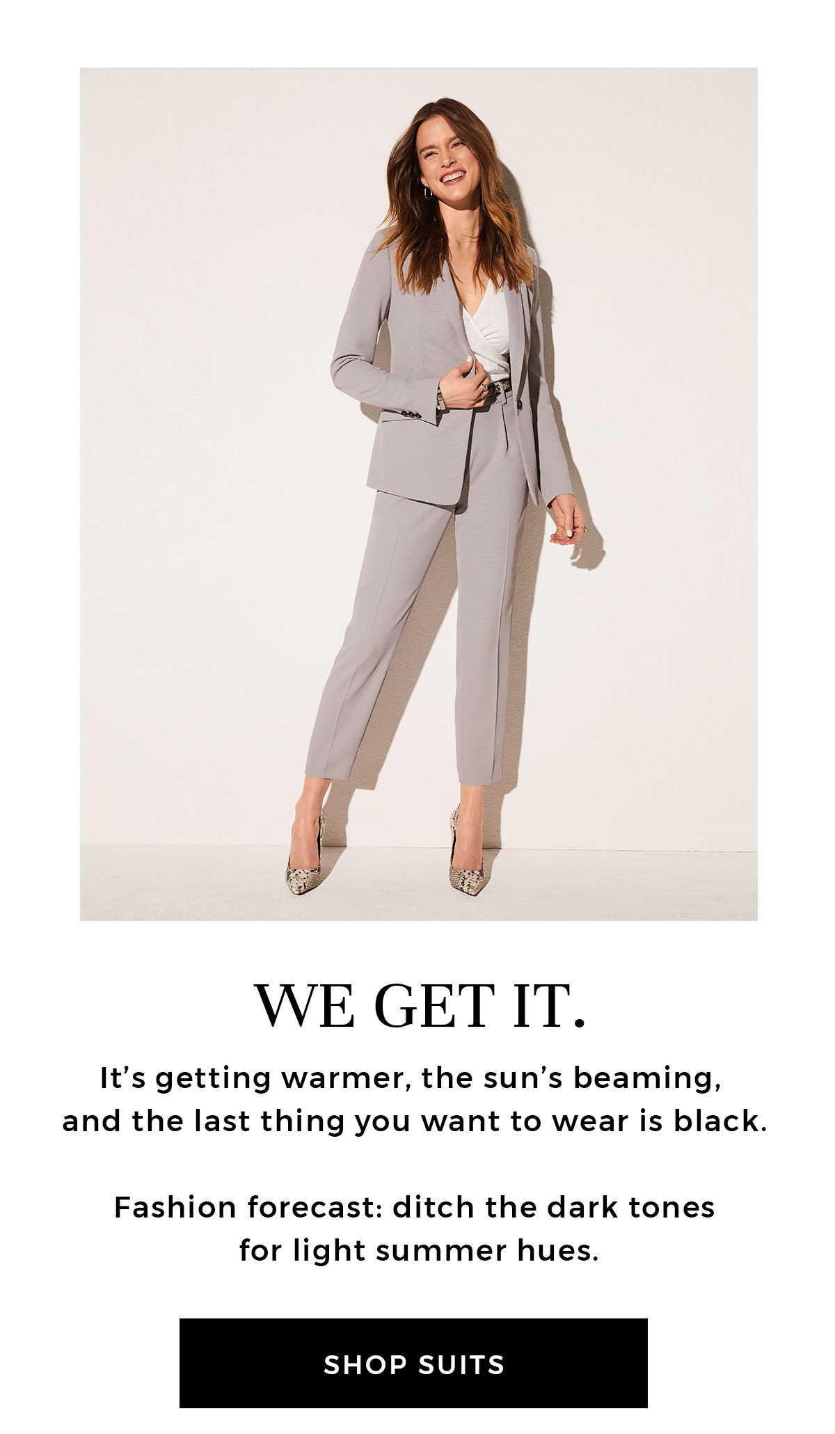 WE GET IT. It's getting warmer, the sun's beaming, and the last thing you want to wear is black. Fashion forecast: ditch the dark tones for light summer hues. CTA: Shop suits