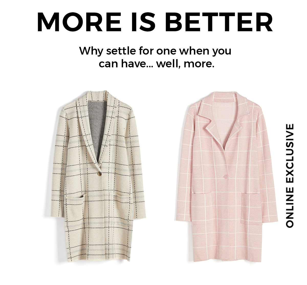 MORE IS BETTER Why settle for one when you can have... well, more. CTA: Shop now