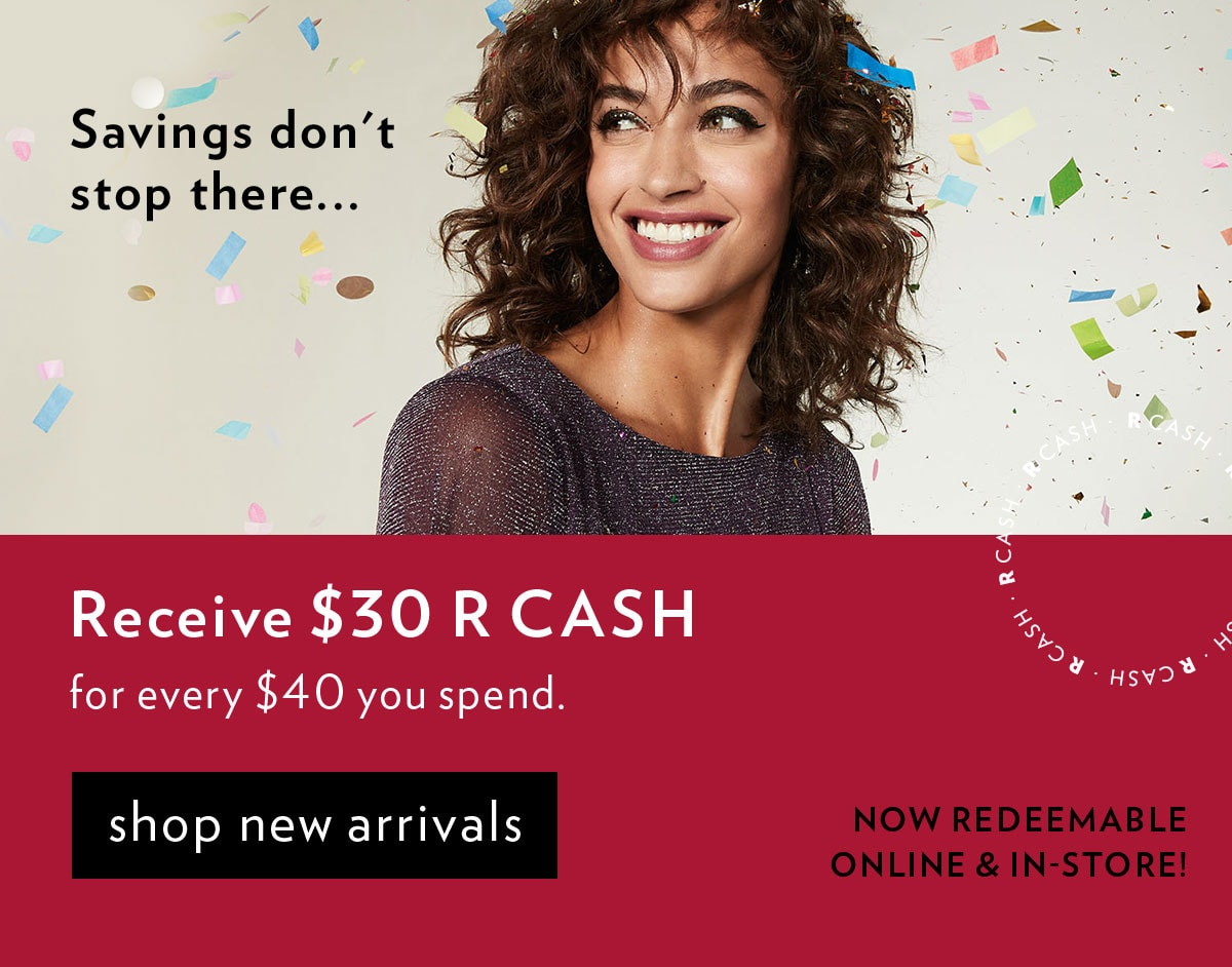 Receive $30 R CASH for every $40 you spend.