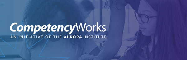 CompetencyWorks - An Initiative of the Aurora Institute